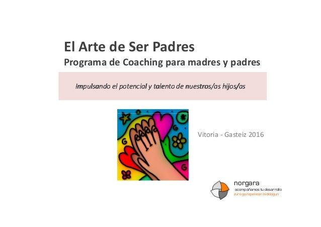 El Arte de Ser Padres Programa de Coaching para madres y padres Impulsando el potencial y talento de nuestros/as hijos/asI...