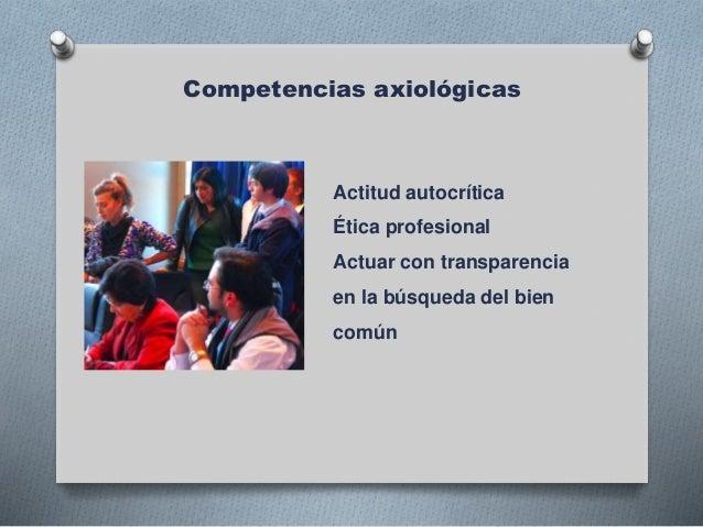 Competencias axiológicas Actitud autocrítica Ética profesional Actuar con transparencia en la búsqueda del bien común