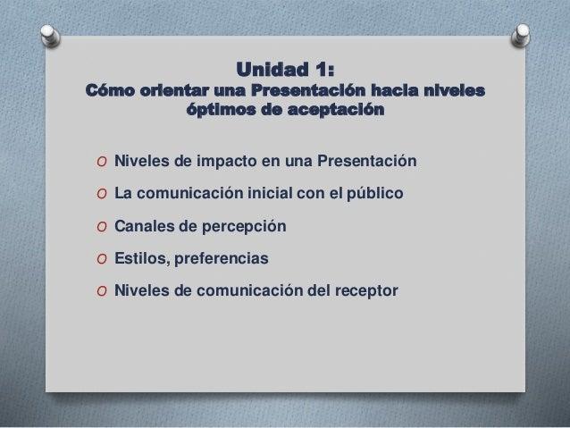 Unidad 1: Cómo orientar una Presentación hacia niveles óptimos de aceptación O Niveles de impacto en una Presentación O La...