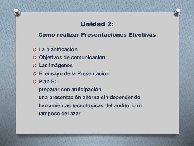 Unidad 2: Cómo realizar Presentaciones Efectivas O La planificación O Objetivos de comunicación O Las imágenes O El ensayo...