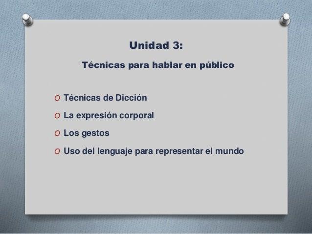 Unidad 3: Técnicas para hablar en público O Técnicas de Dicción O La expresión corporal O Los gestos O Uso del lenguaje pa...