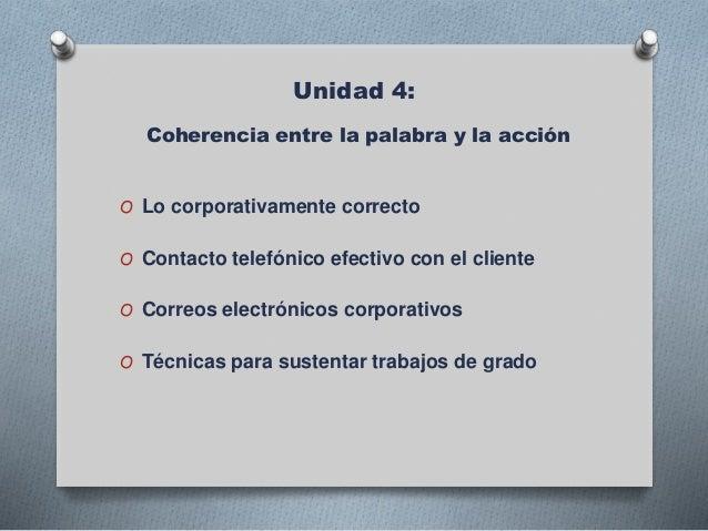 Unidad 4: Coherencia entre la palabra y la acción O Lo corporativamente correcto O Contacto telefónico efectivo con el cli...