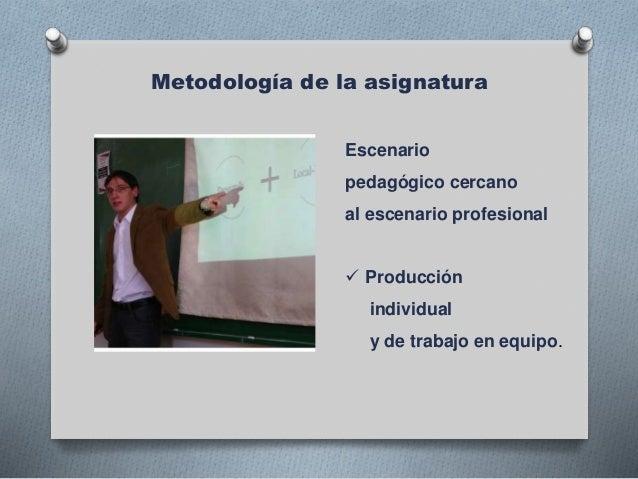 Metodología de la asignatura Escenario pedagógico cercano al escenario profesional  Producción individual y de trabajo en...