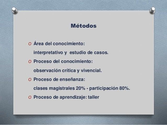 Métodos O Área del conocimiento: interpretativo y estudio de casos. O Proceso del conocimiento: observación crítica y vive...