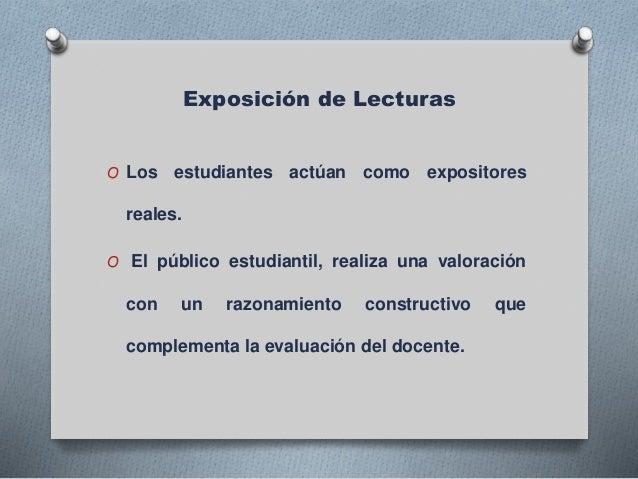 Exposición de Lecturas O Los estudiantes actúan como expositores reales. O El público estudiantil, realiza una valoración ...