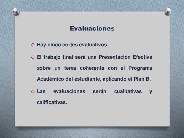 Evaluaciones O Hay cinco cortes evaluativos O El trabajo final será una Presentación Efectiva sobre un tema coherente con ...