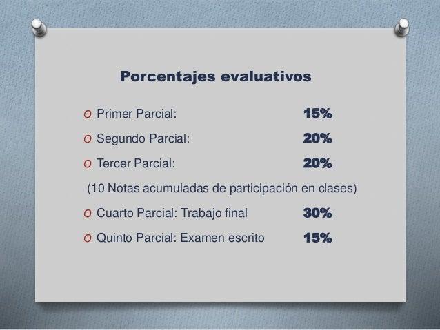 Porcentajes evaluativos O Primer Parcial: 15% O Segundo Parcial: 20% O Tercer Parcial: 20% (10 Notas acumuladas de partici...