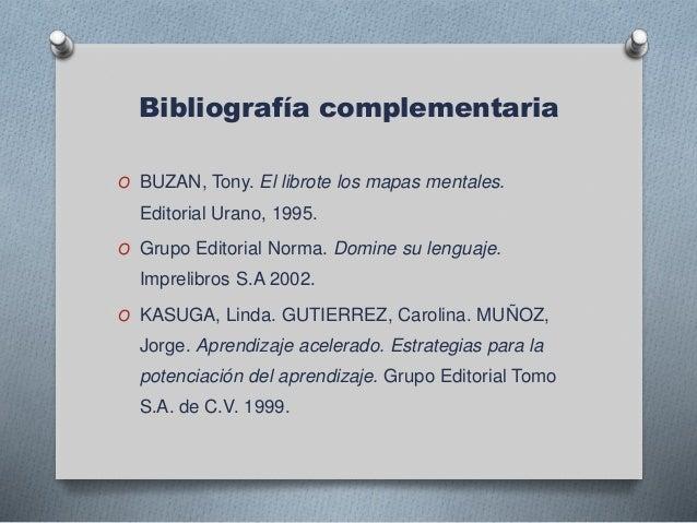 Bibliografía complementaria O BUZAN, Tony. El librote los mapas mentales. Editorial Urano, 1995. O Grupo Editorial Norma. ...