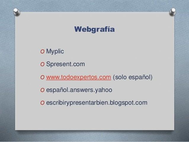 Webgrafía O Myplic O Spresent.com O www.todoexpertos.com (solo español) O español.answers.yahoo O escribirypresentarbien.b...