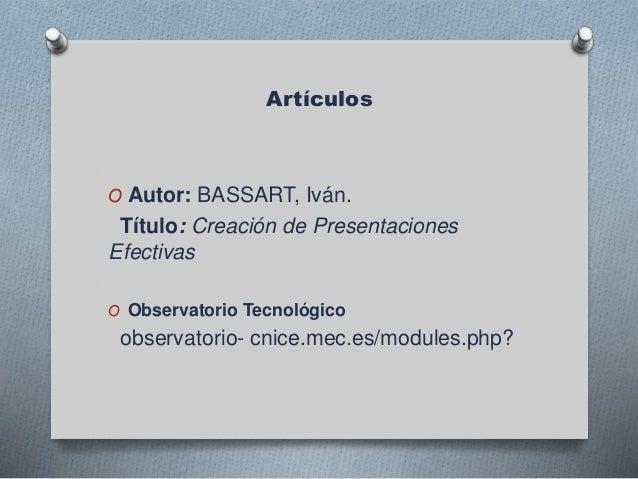 Artículos O Autor: BASSART, Iván. Título: Creación de Presentaciones Efectivas O Observatorio Tecnológico observatorio- cn...