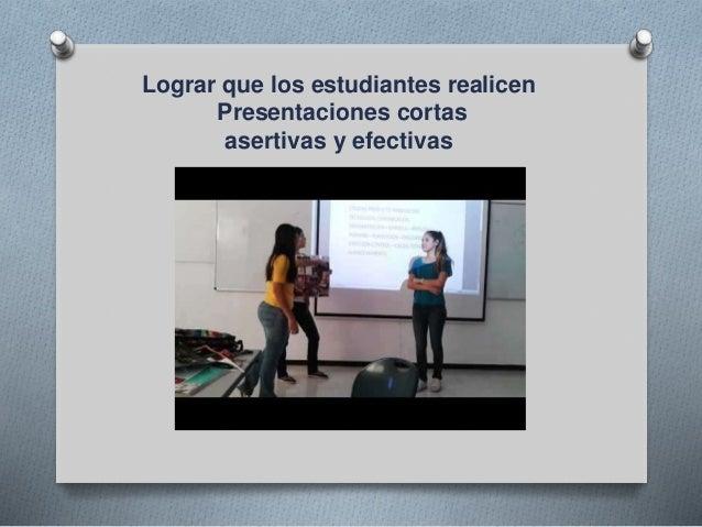 Lograr que los estudiantes realicen Presentaciones cortas asertivas y efectivas