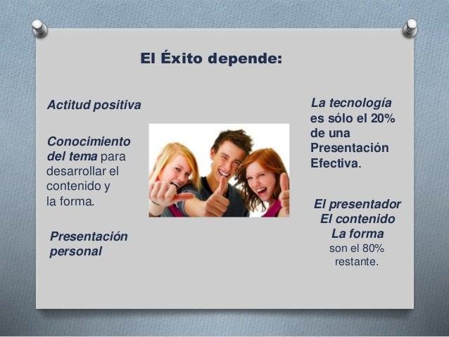 El Éxito depende: Actitud positiva Presentación personal Conocimiento del tema para desarrollar el contenido y la forma. L...