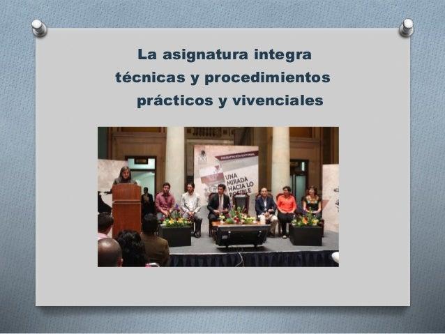 La asignatura integra técnicas y procedimientos prácticos y vivenciales