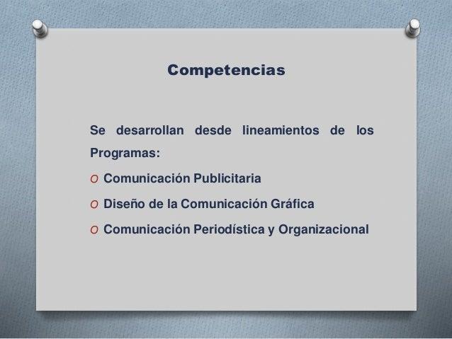 Competencias Se desarrollan desde lineamientos de los Programas: O Comunicación Publicitaria O Diseño de la Comunicación G...