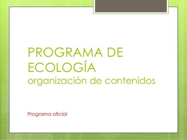 PROGRAMA DEECOLOGÍAorganización de contenidosPrograma oficial