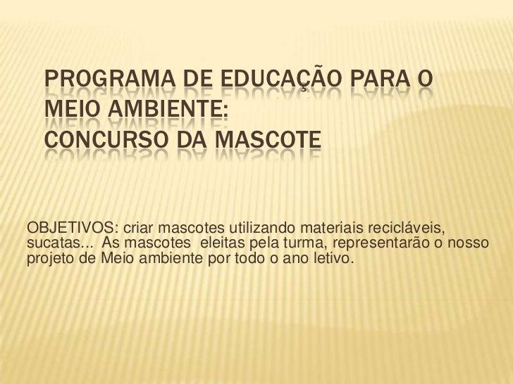 PROGRAMA DE EDUCAÇÃO PARA O MEIO AMBIENTE:CONCURSO DA MASCOTE<br />OBJETIVOS: criar mascotes utilizando materiais recicláv...