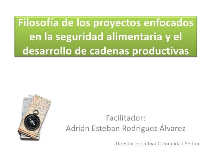 Filosofía de los proyectos enfocados en la seguridad alimentaria y el desarrollo de cadenas productivas<br />Facilitador:<...