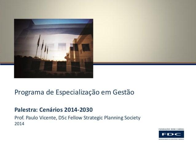 Programa de Especialização em Gestão  Palestra: Cenários 2014-2030  Prof. Paulo Vicente, DSc Fellow Strategic Planning Soc...