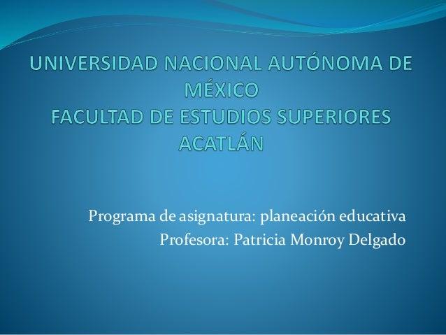 Programa de asignatura: planeación educativa Profesora: Patricia Monroy Delgado