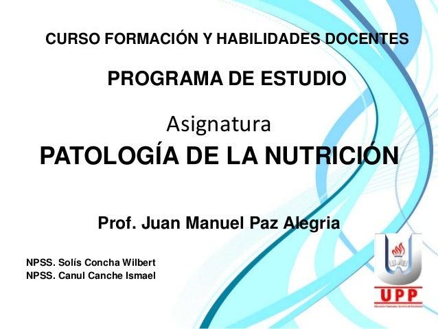 CURSO FORMACIÓN Y HABILIDADES DOCENTES  PROGRAMA DE ESTUDIO  Asignatura  PATOLOGÍA DE LA NUTRICIÓN  Prof. Juan Manuel Paz ...