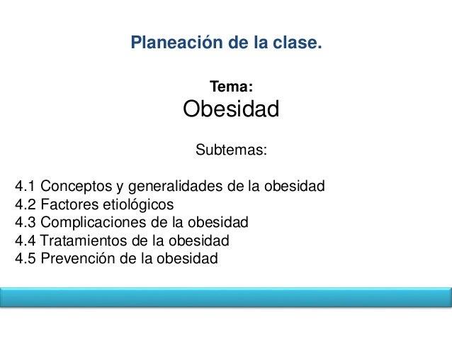 Planeación de la clase.  Tema:  Obesidad  Subtemas:  4.1 Conceptos y generalidades de la obesidad  4.2 Factores etiológico...