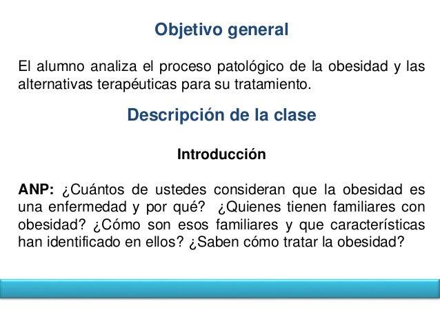 Objetivo general  El alumno analiza el proceso patológico de la obesidad y las  alternativas terapéuticas para su tratamie...