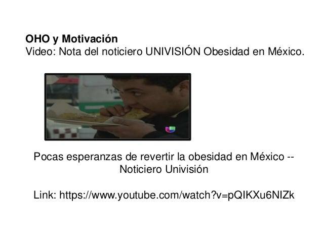 OHO y Motivación  Video: Nota del noticiero UNIVISIÓN Obesidad en México.  Pocas esperanzas de revertir la obesidad en Méx...
