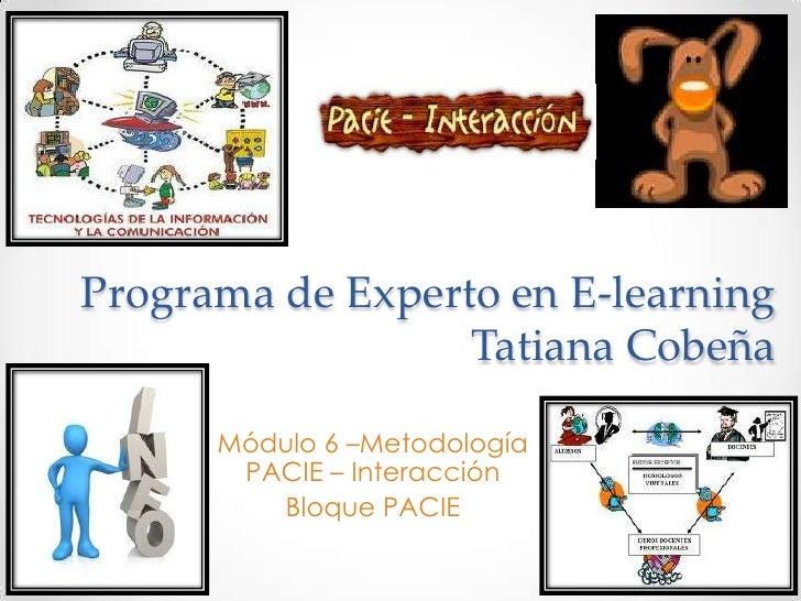 Programa de Experto en E-learning                  Tatiana Cobeña      Módulo 6 –Metodología       PACIE – Interacción    ...