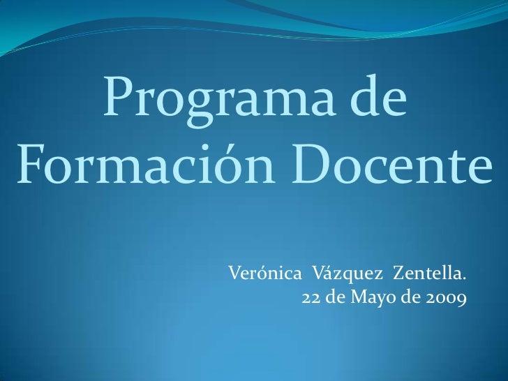 Programa deFormación Docente       Verónica Vázquez Zentella.               22 de Mayo de 2009