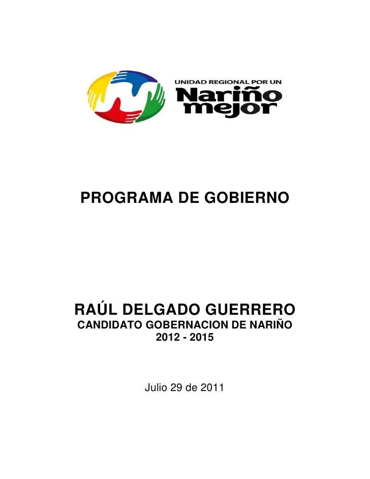 PROGRAMA DE GOBIERNORAÚL DELGADO GUERREROCANDIDATO GOBERNACION DE NARIÑO           2012 - 2015         Julio 29 de 2011