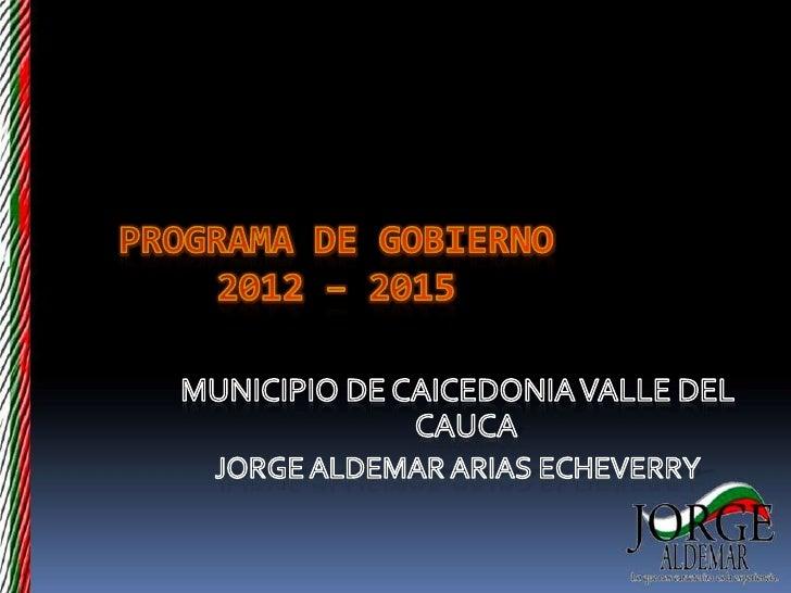 PROGRAMA DE GOBIERNO2012 – 2015<br />MUNICIPIO DE CAICEDONIA VALLE DEL CAUCA <br />JORGE ALDEMAR ARIAS ECHEVERRY<br />