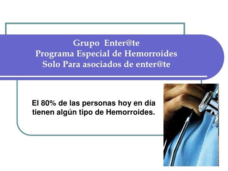 Grupo  Enter@tePrograma Especial de Hemorroides Solo Para asociados de enter@te<br />El 80% de las personas hoy en día tie...