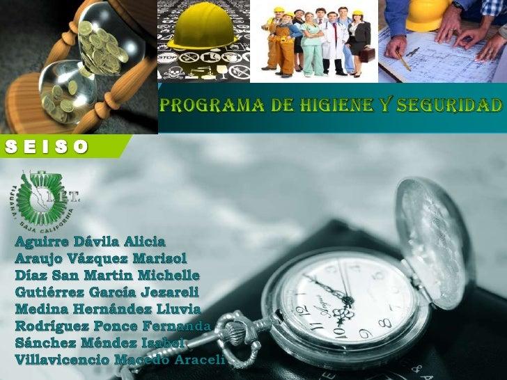 Programa de Higiene y Seguridad<br />SEISO<br />Aguirre Dávila Alicia<br />Araujo Vázquez Marisol<br />Díaz San Martin Mic...