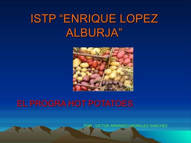 """ISTP """"ENRIQUE LOPEZ         ALBURJA""""     EL PROGRA HOT POTATOES              POR : VICTOR ARMANDO MORALES SANCHEZ"""
