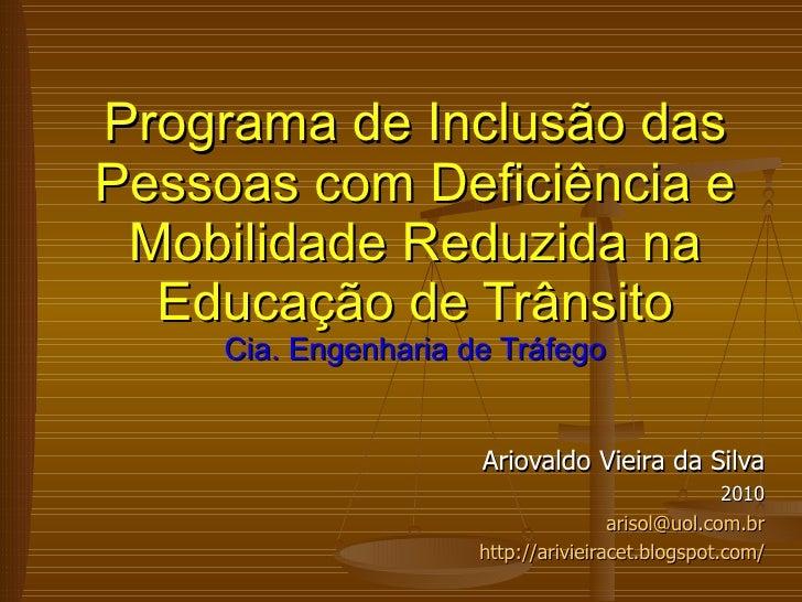 Ariovaldo Vieira da Silva 2010 [email_address] http://arivieiracet.blogspot.com/ Programa de Inclusão das Pessoas com Defi...