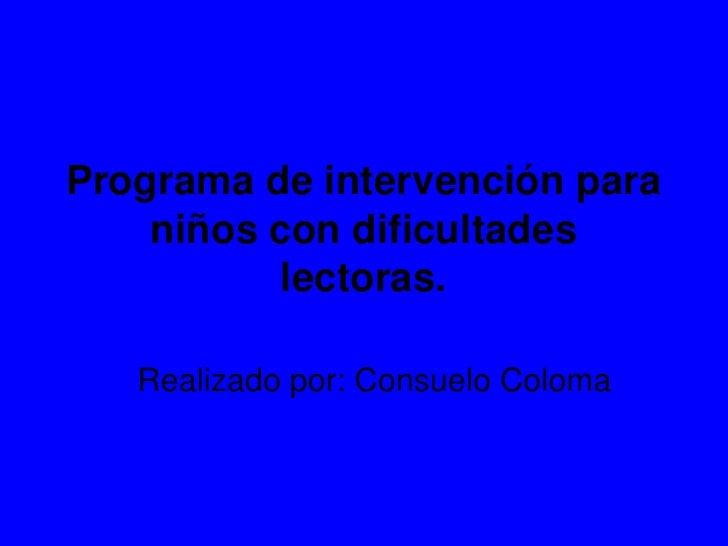 Programa de intervención para niños con dificultades lectoras.<br />Realizado por: Consuelo Coloma<br />