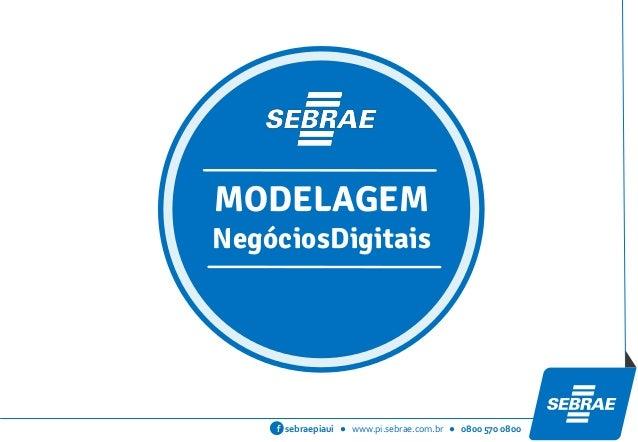 sebraepiaui ● www.pi.sebrae.com.br ● 0800 570 0800f MODELAGEM NegóciosDigitais