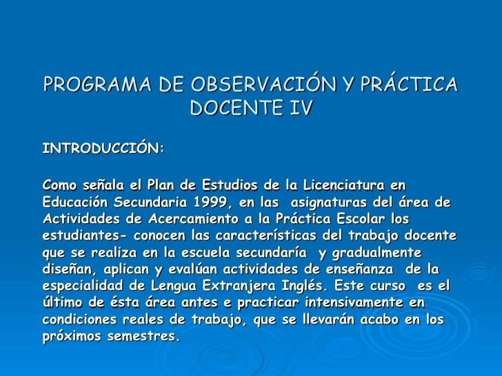 PROGRAMA DE OBSERVACIÓN Y PRÁCTICA DOCENTE IV INTRODUCCIÓN: Como señala el Plan de Estudios de la Licenciatura en Educació...