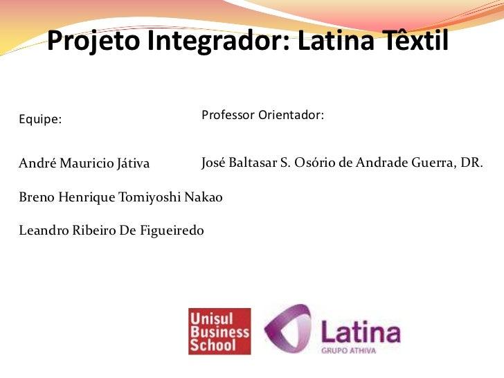 Projeto Integrador: Latina TêxtilEquipe:                     Professor Orientador:André Mauricio Játiva       José Baltasa...