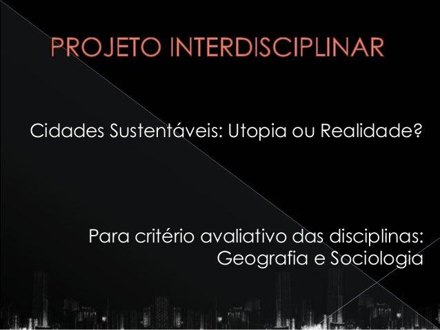 Cidades Sustentáveis: Utopia ou Realidade?      Para critério avaliativo das disciplinas:                     Geografia e ...