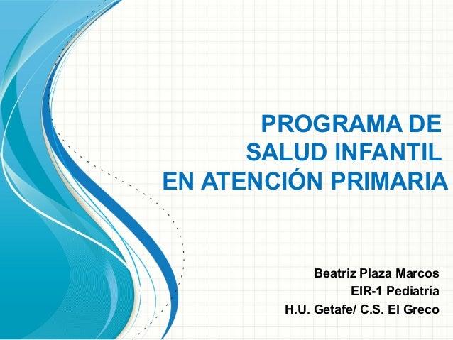 PROGRAMA DE SALUD INFANTIL EN ATENCIÓN PRIMARIA  Beatriz Plaza Marcos EIR-1 Pediatría H.U. Getafe/ C.S. El Greco