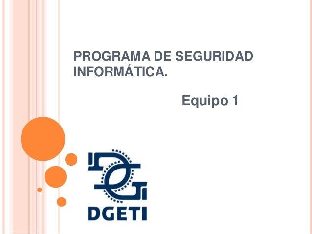 PROGRAMA DE SEGURIDAD INFORMÁTICA.  Equipo 1