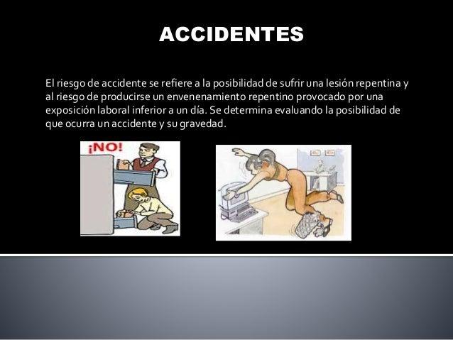 ACCIDENTES El riesgo de accidente se refiere a la posibilidad de sufrir una lesión repentina y al riesgo de producirse un ...