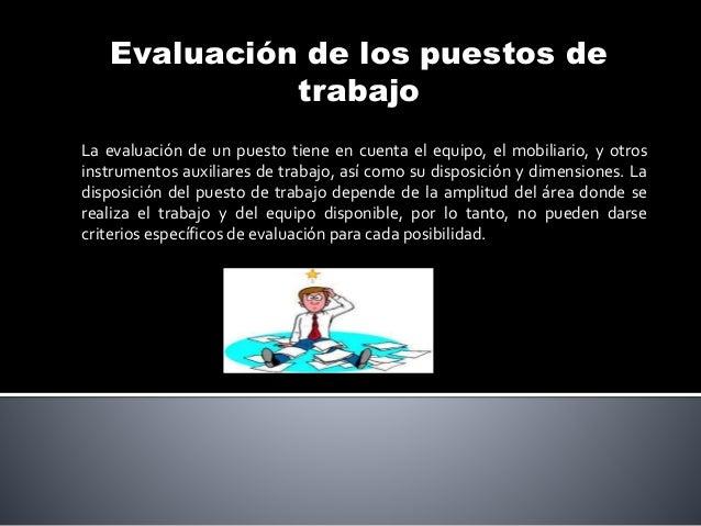 Evaluación de los puestos de trabajo La evaluación de un puesto tiene en cuenta el equipo, el mobiliario, y otros instrume...