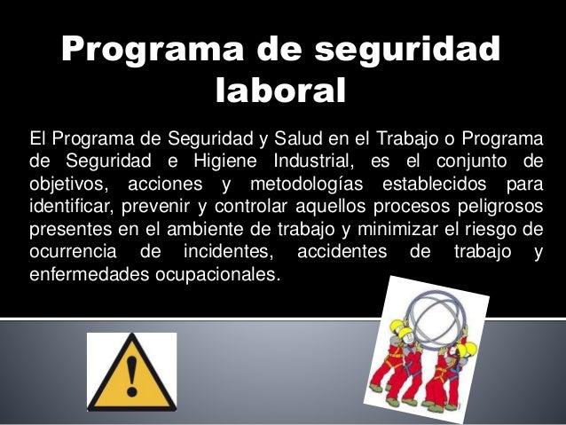 Programa de seguridad laboral El Programa de Seguridad y Salud en el Trabajo o Programa de Seguridad e Higiene Industrial,...