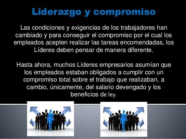 Liderazgo y compromiso Las condiciones y exigencias de los trabajadores han cambiado y para conseguir el compromiso por el...