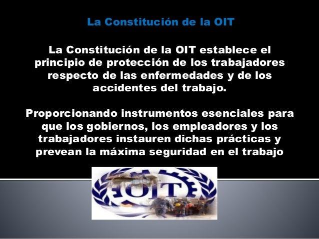 La Constitución de la OIT establece el principio de protección de los trabajadores respecto de las enfermedades y de los a...