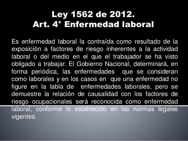 Ley 1562 de 2012. Art. 4° Enfermedad laboral Es enfermedad laboral la contraída como resultado de la exposición a factores...