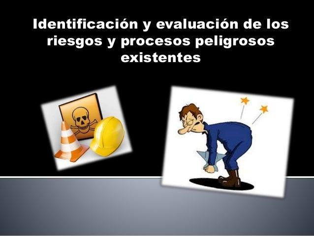 Identificación y evaluación de los riesgos y procesos peligrosos existentes