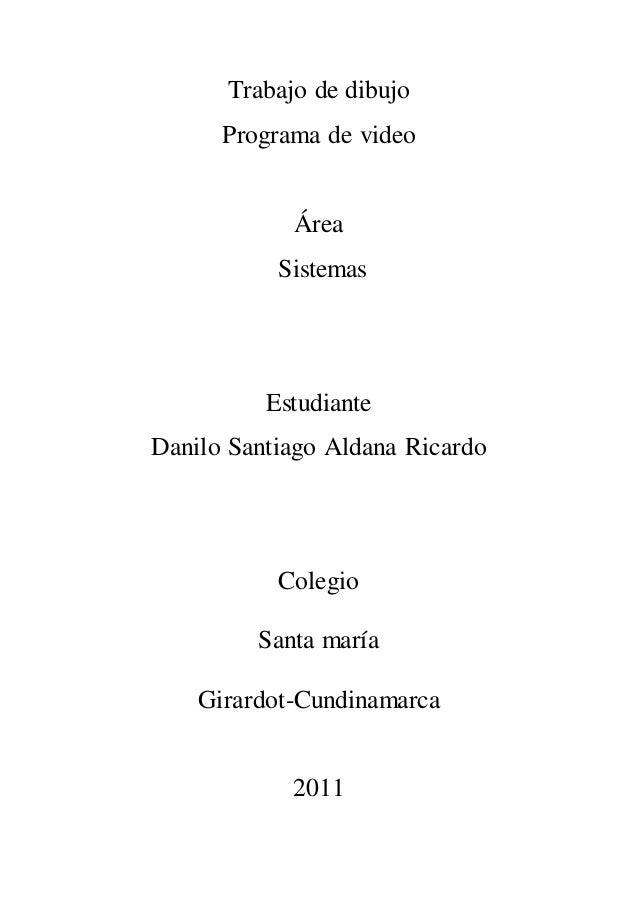 Trabajo de dibujo Programa de video Área Sistemas Estudiante Danilo Santiago Aldana Ricardo Colegio Santa maría Girardot-C...